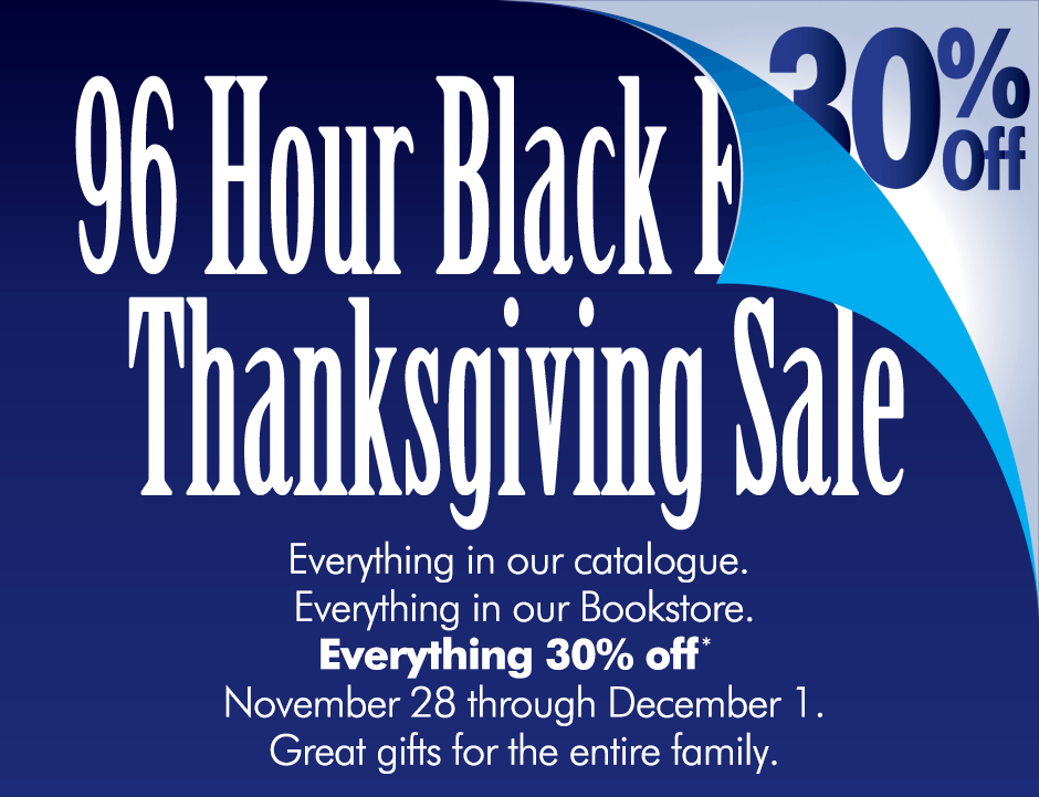 96 Hour Black Friday Thanksgiving Sale! 30% Off everything in our catalogue. Everything in our bookstore. Everything 30% off.* Nov. 28-Dec. 1. Great gifts for the entire family.